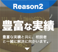 Reason2 豊富な実績 豊富な実績と共に、相談者と一緒に解決に向かいます。