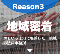 Reason3 地域密着 堺という土地に根差した、地域の法律事務所