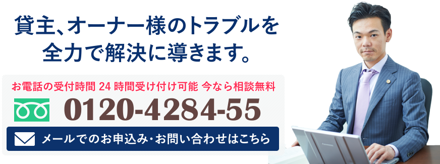 貸主、オーナー様のトラブルを全力で解決に導きます。お電話の受付時間 24時間受け付け可能 今なら相談無料 0120-4284-55 メールでのお申込み・お問い合わせはこちら